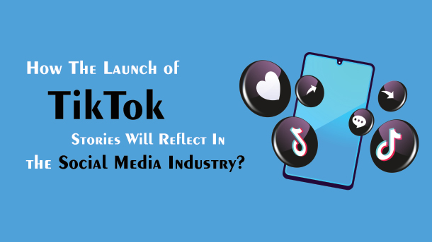 How The Launch Of TikTok Stories Will Reflect In The Social Media Industry