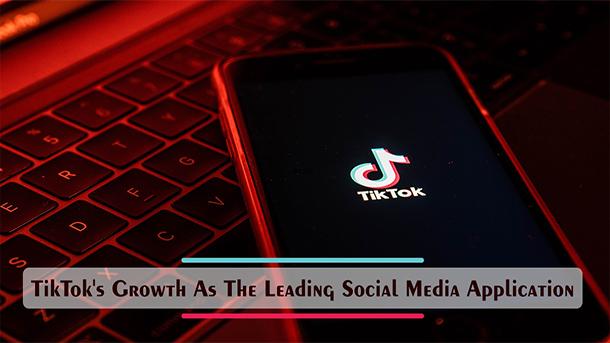 TikTok's Growth As The Leading Social Media Application