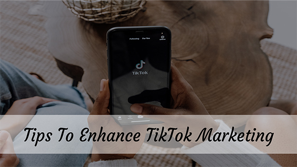 Tips To Enhance TikTok Marketing